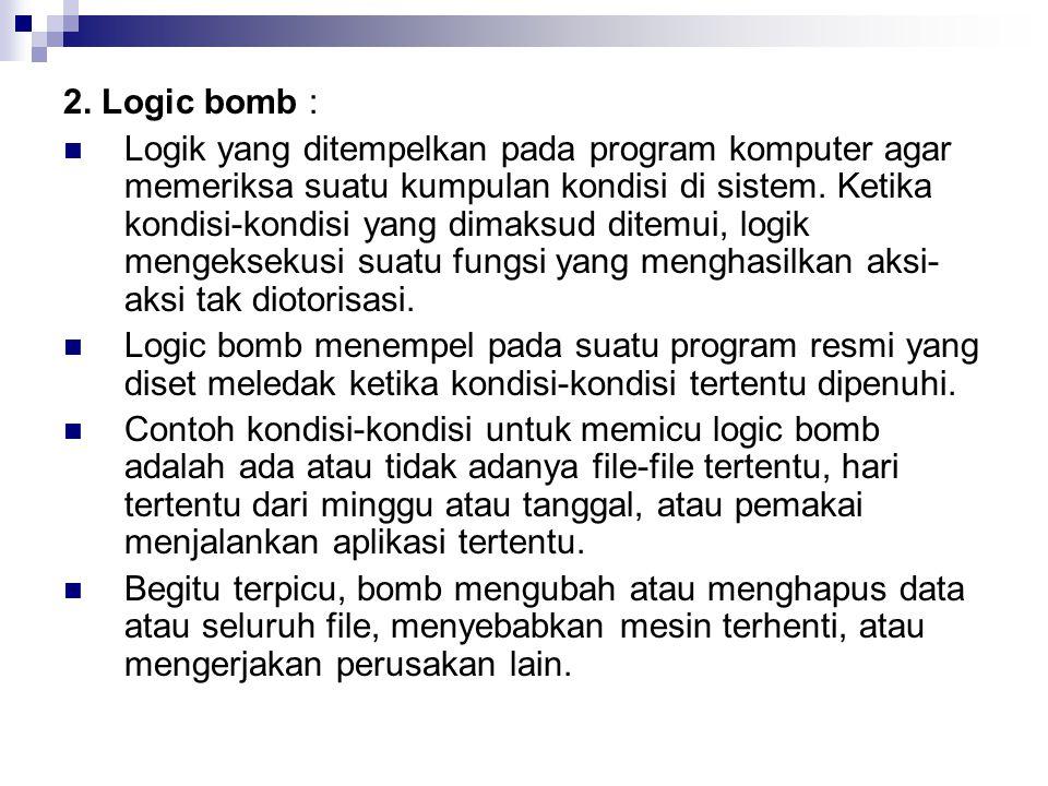 2. Logic bomb : Logik yang ditempelkan pada program komputer agar memeriksa suatu kumpulan kondisi di sistem. Ketika kondisi-kondisi yang dimaksud dit