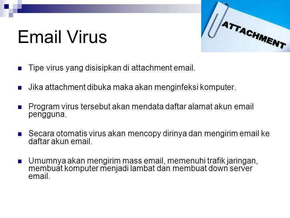 Email Virus Tipe virus yang disisipkan di attachment email. Jika attachment dibuka maka akan menginfeksi komputer. Program virus tersebut akan mendata