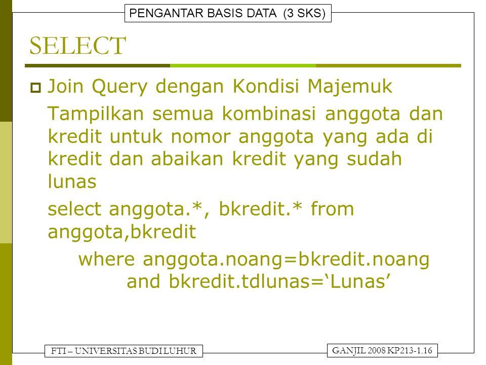 FTI – UNIVERSITAS BUDI LUHUR PENGANTAR BASIS DATA (3 SKS) GANJIL 2008 KP213-1.16 SELECT  Join Query dengan Kondisi Majemuk Tampilkan semua kombinasi anggota dan kredit untuk nomor anggota yang ada di kredit dan abaikan kredit yang sudah lunas select anggota.*, bkredit.* from anggota,bkredit where anggota.noang=bkredit.noang and bkredit.tdlunas='Lunas'