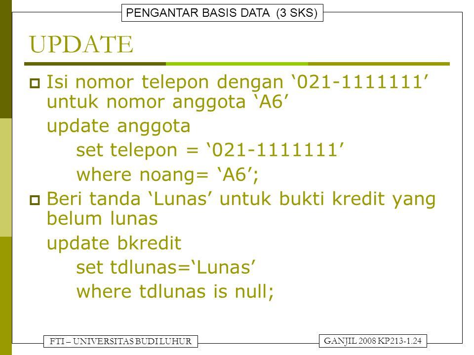 FTI – UNIVERSITAS BUDI LUHUR PENGANTAR BASIS DATA (3 SKS) GANJIL 2008 KP213-1.24 UPDATE  Isi nomor telepon dengan '021-1111111' untuk nomor anggota 'A6' update anggota set telepon = '021-1111111' where noang= 'A6';  Beri tanda 'Lunas' untuk bukti kredit yang belum lunas update bkredit set tdlunas='Lunas' where tdlunas is null;