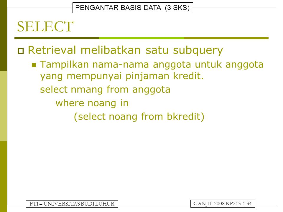 FTI – UNIVERSITAS BUDI LUHUR PENGANTAR BASIS DATA (3 SKS) GANJIL 2008 KP213-1.34 SELECT  Retrieval melibatkan satu subquery Tampilkan nama-nama anggota untuk anggota yang mempunyai pinjaman kredit.