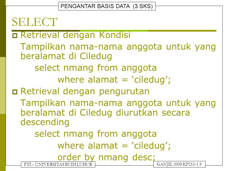 FTI – UNIVERSITAS BUDI LUHUR PENGANTAR BASIS DATA (3 SKS) GANJIL 2008 KP213-1.9 SELECT  Retrieval dengan Kondisi Tampilkan nama-nama anggota untuk yang beralamat di Ciledug select nmang from anggota where alamat = 'ciledug';  Retrieval dengan pengurutan Tampilkan nama-nama anggota untuk yang beralamat di Ciledug diurutkan secara descending select nmang from anggota where alamat = 'ciledug'; order by nmang desc;