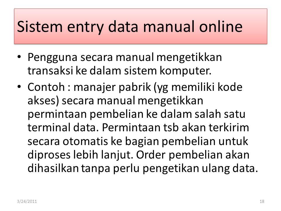 Sistem entry data manual online Pengguna secara manual mengetikkan transaksi ke dalam sistem komputer. Contoh : manajer pabrik (yg memiliki kode akses
