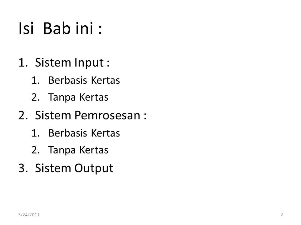Isi Bab ini : 1.Sistem Input : 1.Berbasis Kertas 2.Tanpa Kertas 2.Sistem Pemrosesan : 1.Berbasis Kertas 2.Tanpa Kertas 3.Sistem Output 3/24/20112