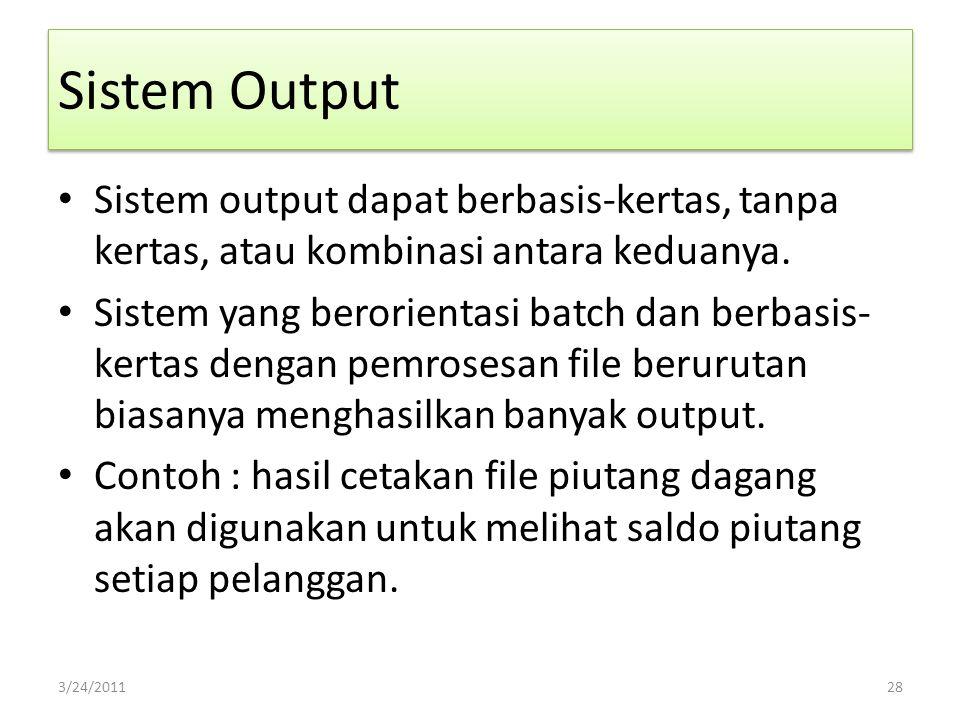 Sistem Output Sistem output dapat berbasis-kertas, tanpa kertas, atau kombinasi antara keduanya. Sistem yang berorientasi batch dan berbasis- kertas d