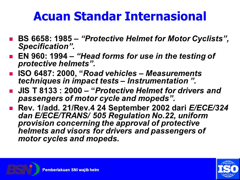 "Pemberlakuan SNI wajib helm Acuan Standar Internasional BS 6658: 1985 – ""Protective Helmet for Motor Cyclists"", Specification"". EN 960: 1994 – ""Head f"