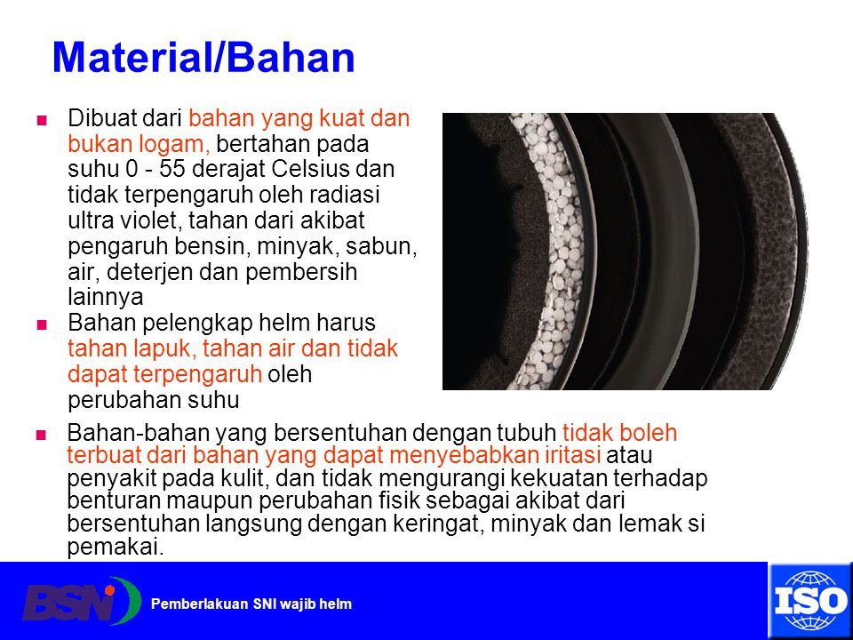 Pemberlakuan SNI wajib helm Material/Bahan Dibuat dari bahan yang kuat dan bukan logam, bertahan pada suhu 0 - 55 derajat Celsius dan tidak terpengaru