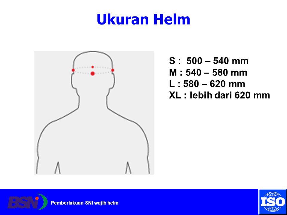 Pemberlakuan SNI wajib helm Ukuran Helm S : 500 – 540 mm M : 540 – 580 mm L : 580 – 620 mm XL : lebih dari 620 mm