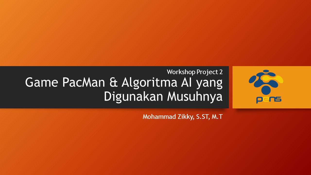 Workshop Project 2 Game PacMan & Algoritma AI yang Digunakan Musuhnya Mohammad Zikky, S.ST, M.T