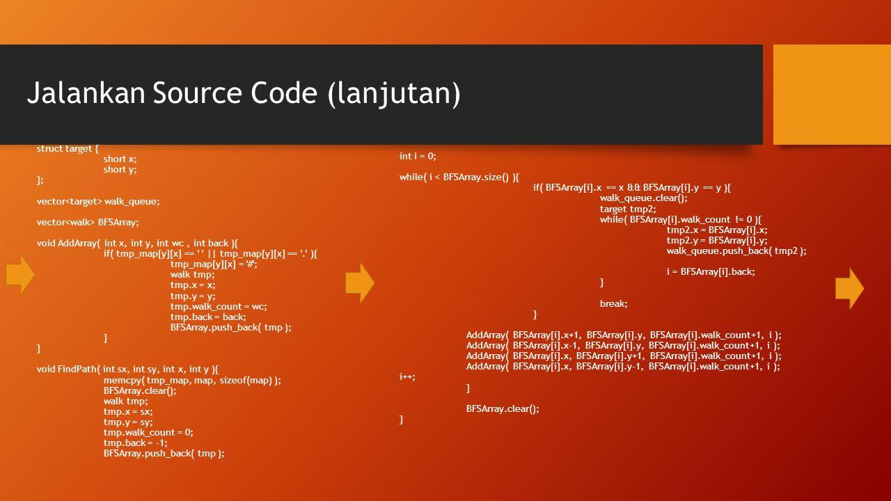 Jalankan Source Code (lanjutan) struct target { short x; short y; }; vector walk_queue; vector BFSArray; void AddArray( int x, int y, int wc, int back