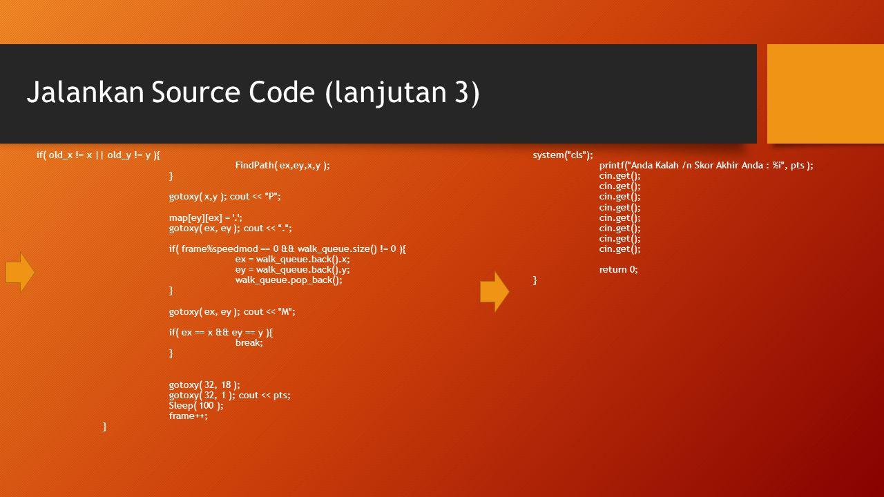 Jalankan Source Code (lanjutan 3) if( old_x != x || old_y != y ){ FindPath( ex,ey,x,y ); } gotoxy( x,y ); cout <<