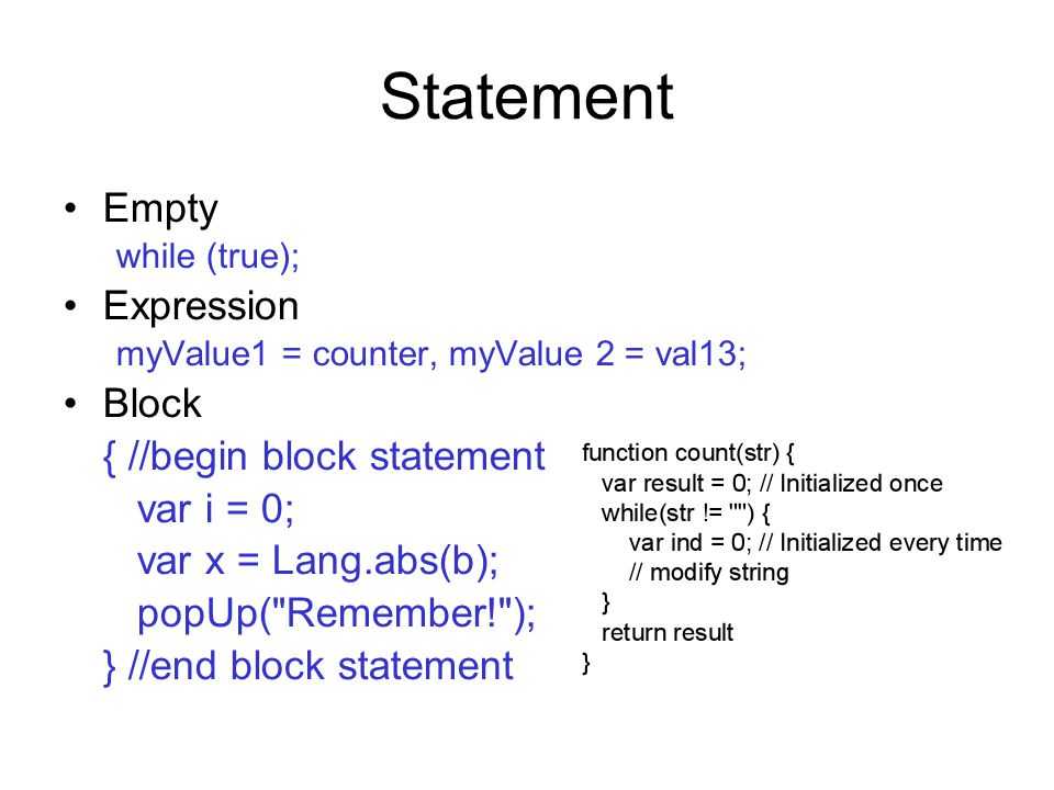 Statement Empty while (true); Expression myValue1 = counter, myValue 2 = val13; Block { //begin block statement var i = 0; var x = Lang.abs(b); popUp(