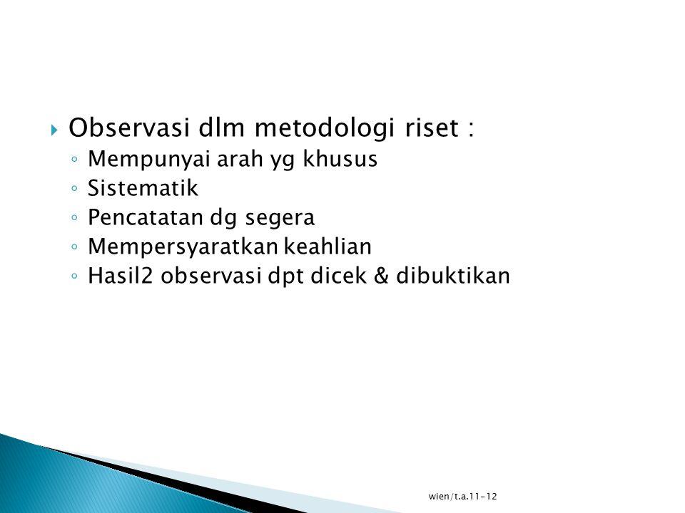 wien/t.a.11-12  Observasi dlm metodologi riset : ◦ Mempunyai arah yg khusus ◦ Sistematik ◦ Pencatatan dg segera ◦ Mempersyaratkan keahlian ◦ Hasil2 observasi dpt dicek & dibuktikan