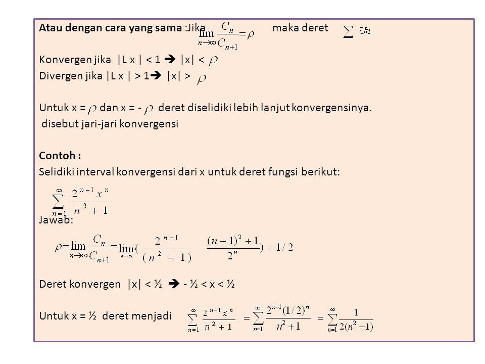 Atau dengan cara yang sama :Jika maka deret Konvergen jika |L x | < 1  |x| < Divergen jika |L x | > 1  |x| > Untuk x = dan x = - deret diselidiki le