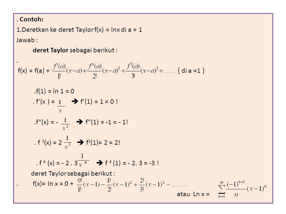 . Contoh: 1.Deretkan ke deret Taylor f(x) = lnx di a = 1 Jawab : deret Taylor sebagai berikut :. f(x) = f(a) + { di a =1 }.f(1) = ln 1 = 0. f'(x ) = 