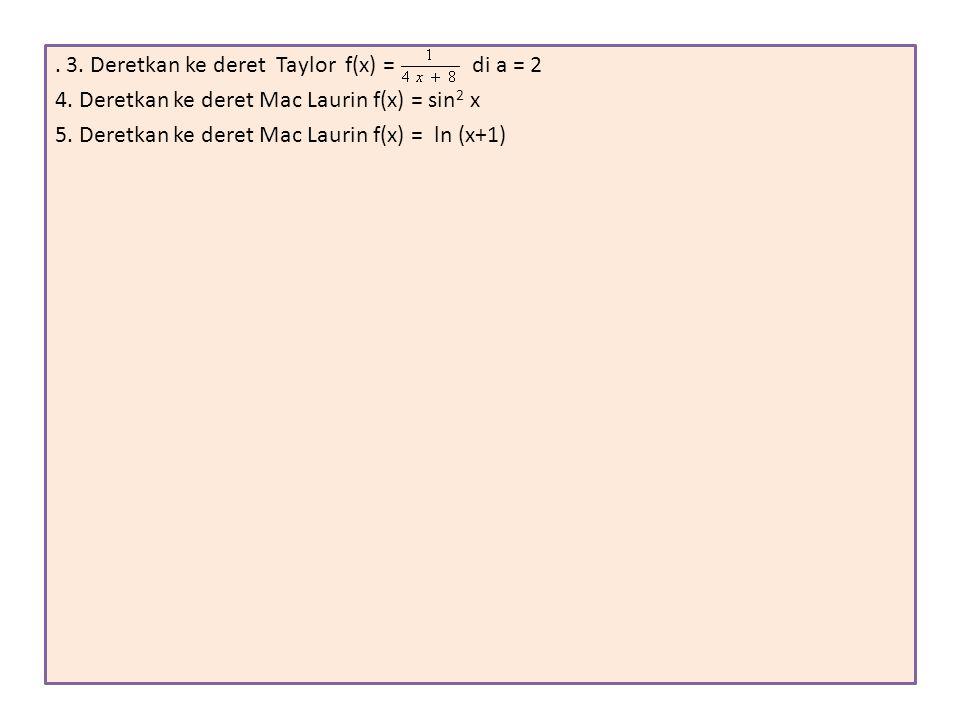 . 3. Deretkan ke deret Taylor f(x) = di a = 2 4. Deretkan ke deret Mac Laurin f(x) = sin 2 x 5. Deretkan ke deret Mac Laurin f(x) = ln (x+1)