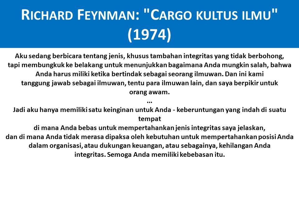 R ICHARD F EYNMAN : C ARGO KULTUS ILMU (1974) Aku sedang berbicara tentang jenis, khusus tambahan integritas yang tidak berbohong, tapi membungkuk ke belakang untuk menunjukkan bagaimana Anda mungkin salah, bahwa Anda harus miliki ketika bertindak sebagai seorang ilmuwan.