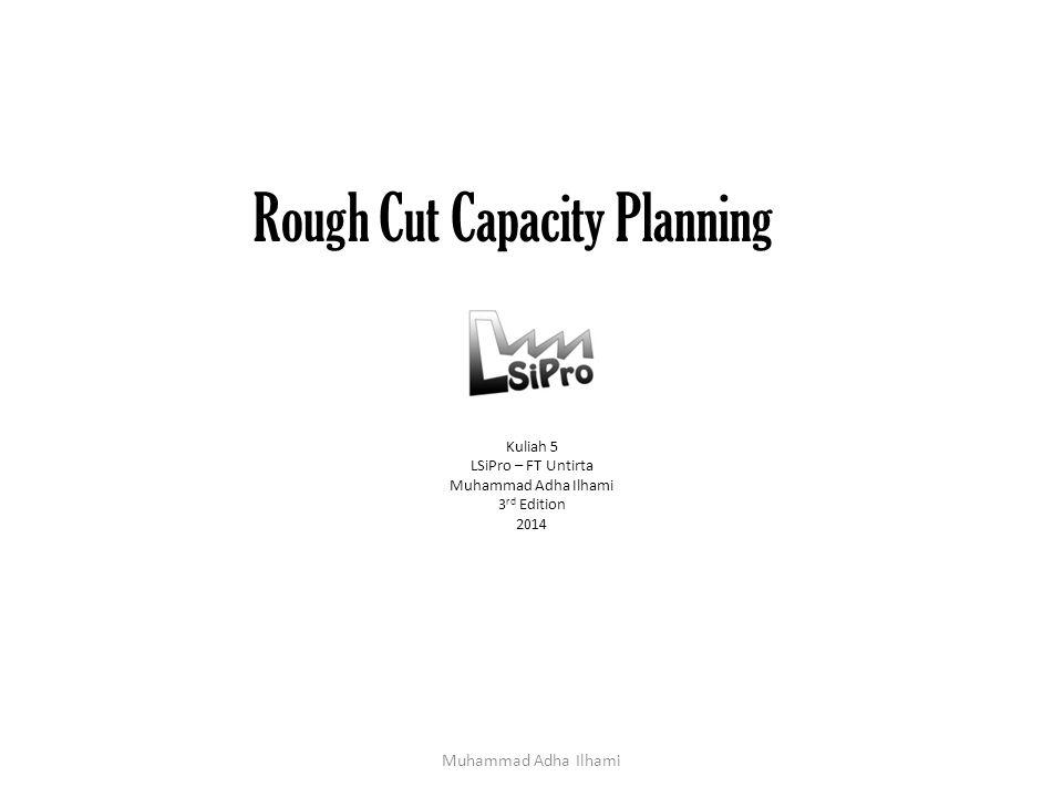 Rough Cut Capacity Planning Kuliah 5 LSiPro – FT Untirta Muhammad Adha Ilhami 3 rd Edition 2014 Muhammad Adha Ilhami