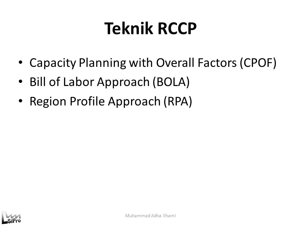 Teknik RCCP Capacity Planning with Overall Factors (CPOF) Bill of Labor Approach (BOLA) Region Profile Approach (RPA) Muhammad Adha Ilhami