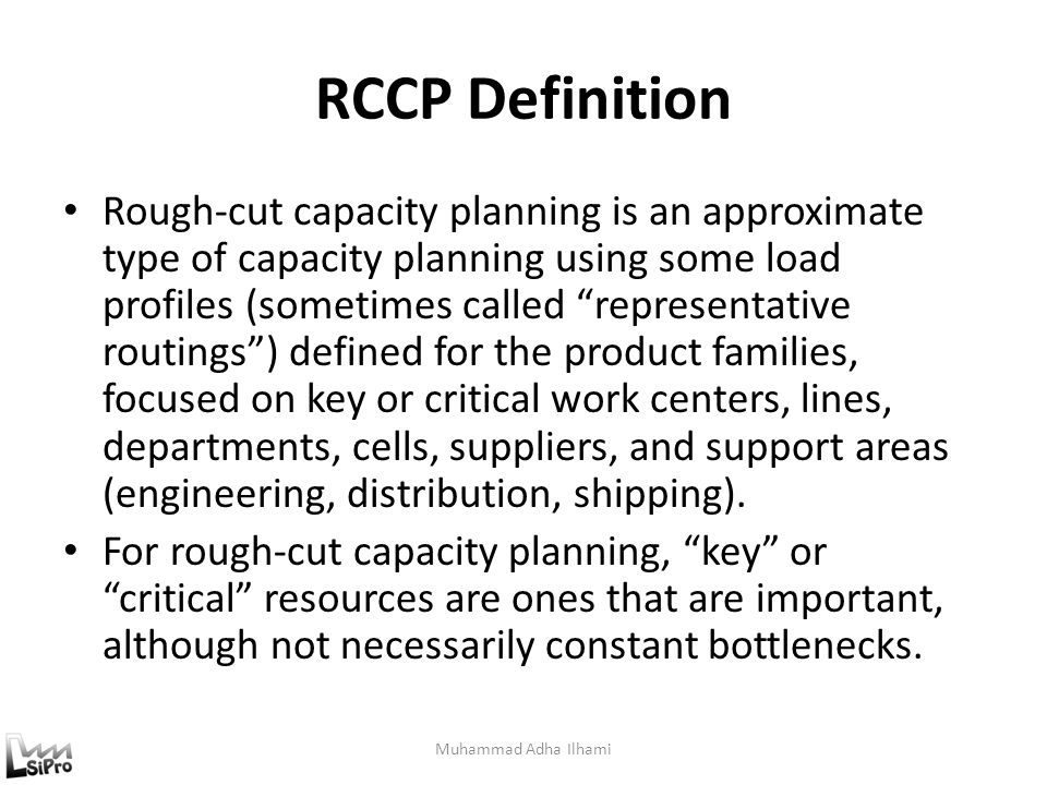 RCCP Definition Rough-cut capacity planning is an approximate type of capacity planning using some load profiles (sometimes called representative routings ) defined for the product families, focused on key or critical work centers, lines, departments, cells, suppliers, and support areas (engineering, distribution, shipping).