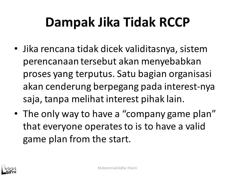 Dampak Jika Tidak RCCP Jika rencana tidak dicek validitasnya, sistem perencanaan tersebut akan menyebabkan proses yang terputus. Satu bagian organisas