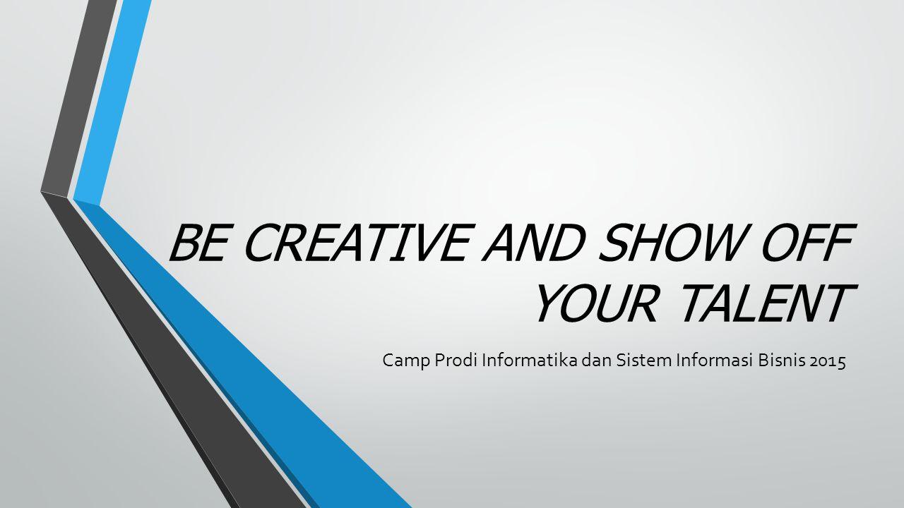 BE CREATIVE AND SHOW OFF YOUR TALENT Camp Prodi Informatika dan Sistem Informasi Bisnis 2015