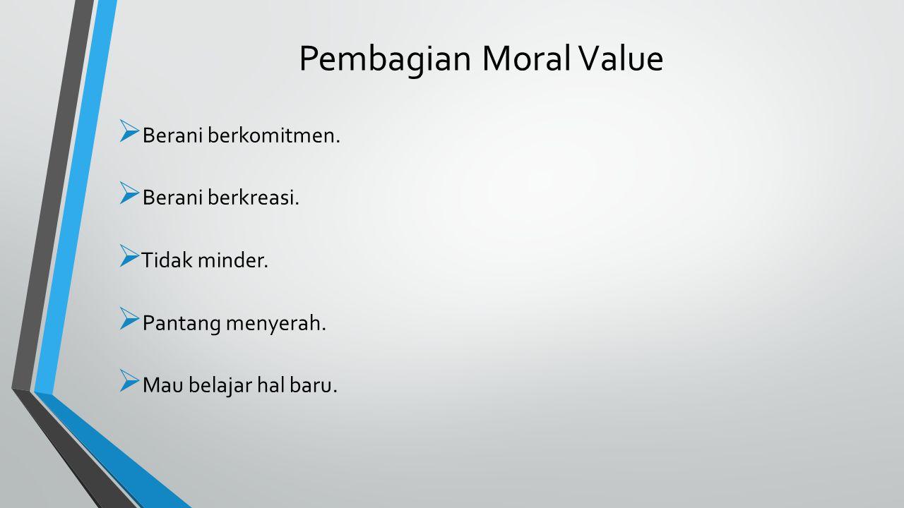  Berani berkomitmen.  Berani berkreasi.  Tidak minder.  Pantang menyerah.  Mau belajar hal baru. Pembagian Moral Value