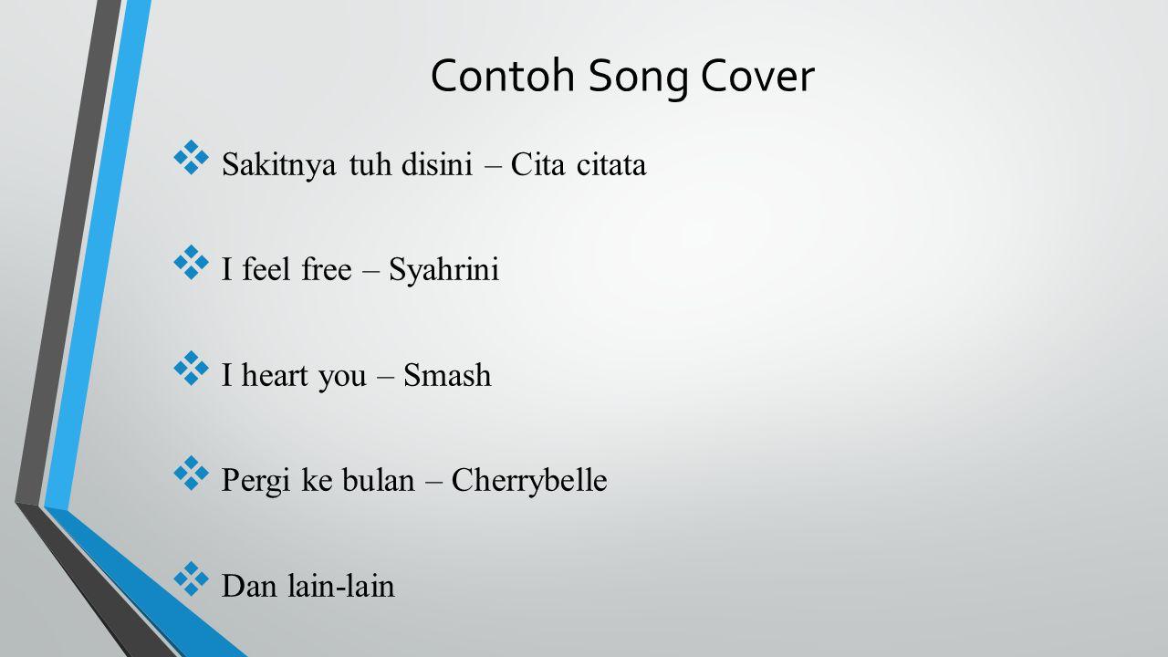  Sakitnya tuh disini – Cita citata  I feel free – Syahrini  I heart you – Smash  Pergi ke bulan – Cherrybelle  Dan lain-lain Contoh Song Cover
