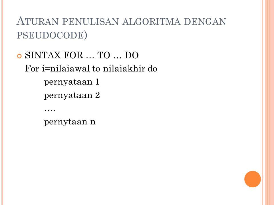 A TURAN PENULISAN ALGORITMA DENGAN PSEUDOCODE ) SINTAX FOR … TO … DO For i=nilaiawal to nilaiakhir do pernyataan 1 pernyataan 2 ….