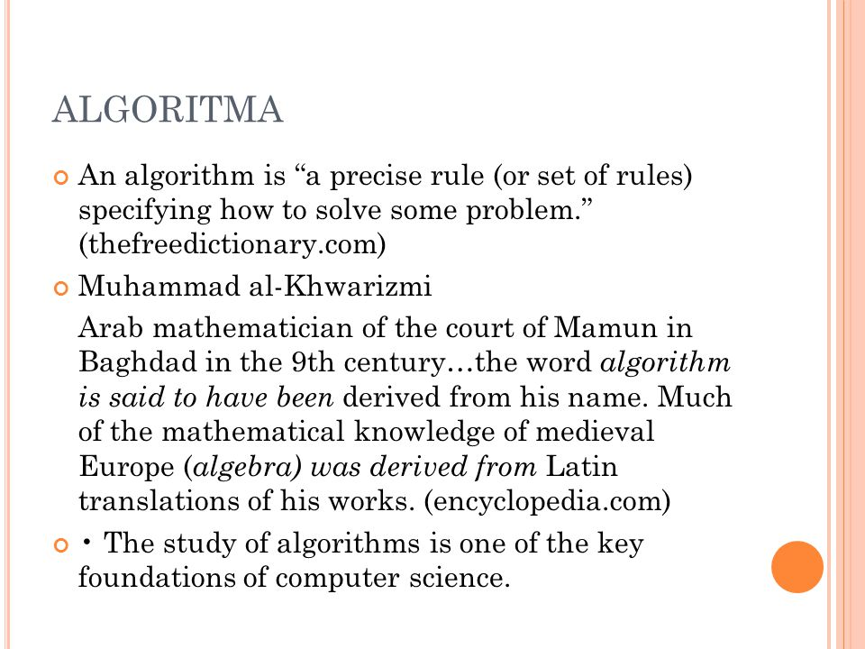 "ALGORITMA An algorithm is ""a precise rule (or set of rules) specifying how to solve some problem."" (thefreedictionary.com) Muhammad al-Khwarizmi Arab"