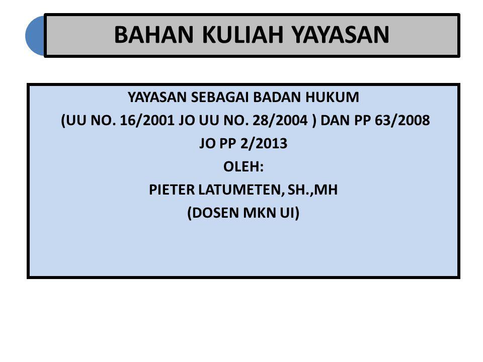 BAHAN KULIAH YAYASAN YAYASAN SEBAGAI BADAN HUKUM (UU NO. 16/2001 JO UU NO. 28/2004 ) DAN PP 63/2008 JO PP 2/2013 OLEH: PIETER LATUMETEN, SH.,MH (DOSEN