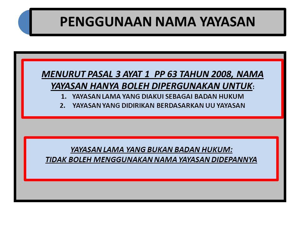 PENGGUNAAN NAMA YAYASAN MENURUT PASAL 3 AYAT 1 PP 63 TAHUN 2008, NAMA YAYASAN HANYA BOLEH DIPERGUNAKAN UNTUK : 1.YAYASAN LAMA YANG DIAKUI SEBAGAI BADA