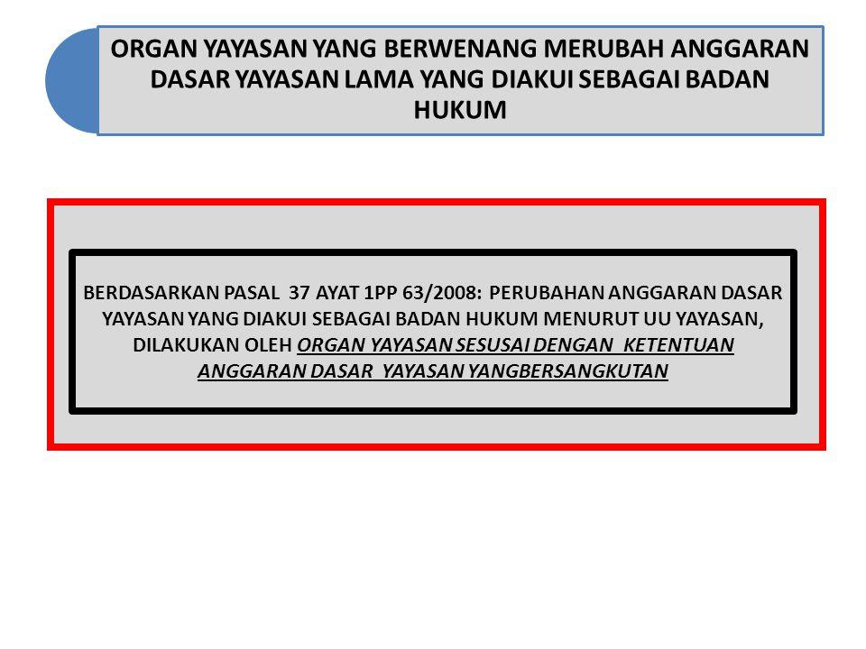 ORGAN YAYASAN YANG BERWENANG MERUBAH ANGGARAN DASAR YAYASAN LAMA YANG DIAKUI SEBAGAI BADAN HUKUM BERDASARKAN PASAL 37 AYAT 1PP 63/2008: PERUBAHAN ANGG