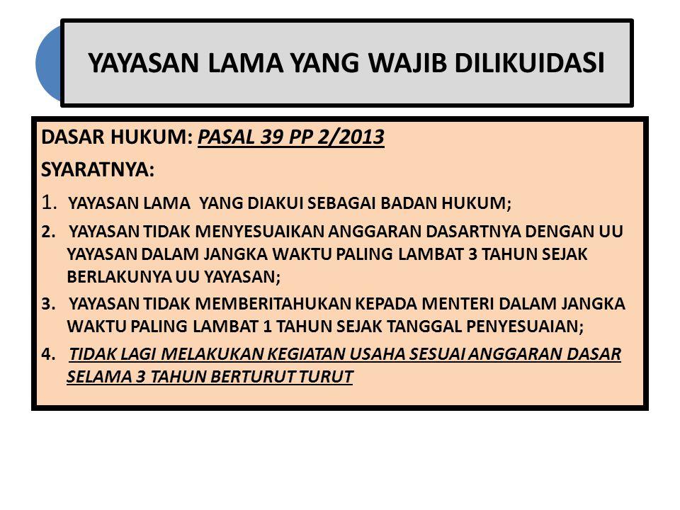 YAYASAN LAMA YANG WAJIB DILIKUIDA SI DASAR HUKUM: PASAL 39 PP 2/2013 SYARATNYA: 1. YAYASAN LAMA YANG DIAKUI SEBAGAI BADAN HUKUM; 2. YAYASAN TIDAK MENY
