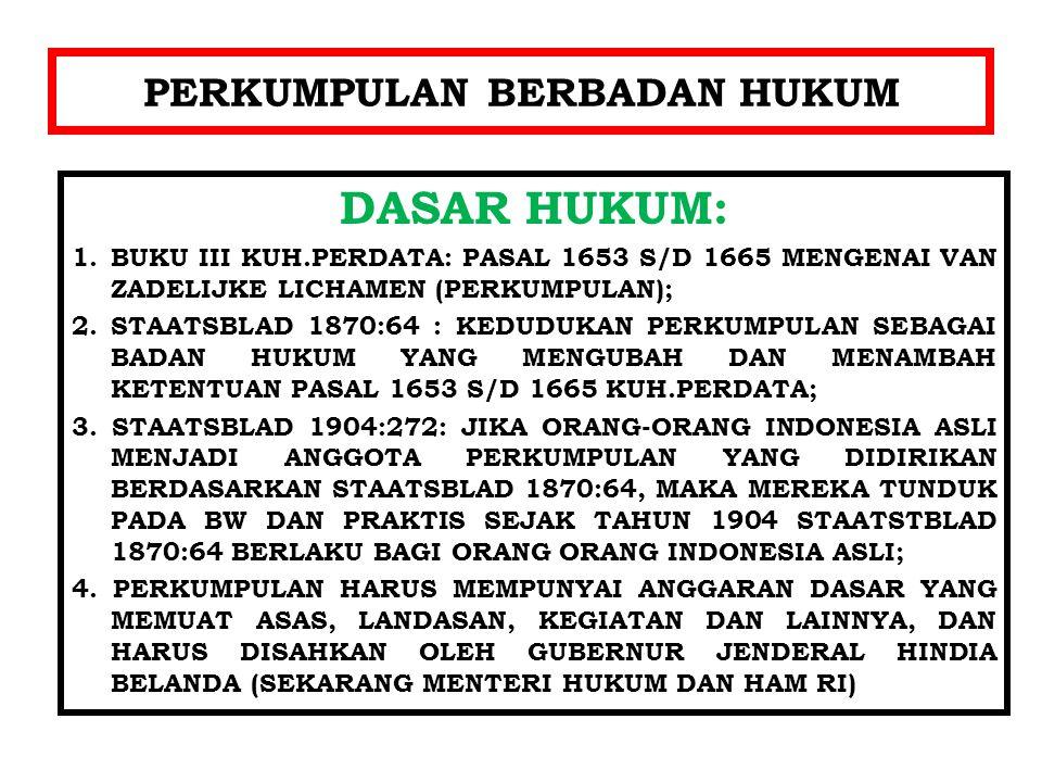 PERKUMPULAN BERBADAN HUKUM DASAR HUKUM: 1.BUKU III KUH.PERDATA: PASAL 1653 S/D 1665 MENGENAI VAN ZADELIJKE LICHAMEN (PERKUMPULAN); 2. STAATSBLAD 1870:
