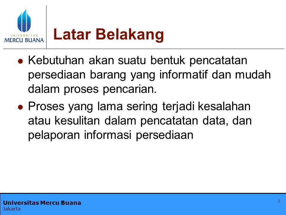 Universitas Mercu Buana Jakarta 3 Latar Belakang Kebutuhan akan suatu bentuk pencatatan persediaan barang yang informatif dan mudah dalam proses penca