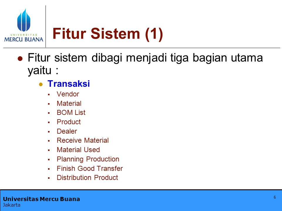 Universitas Mercu Buana Jakarta 6 Fitur Sistem (1) Fitur sistem dibagi menjadi tiga bagian utama yaitu : Transaksi  Vendor  Material  BOM List  Pr