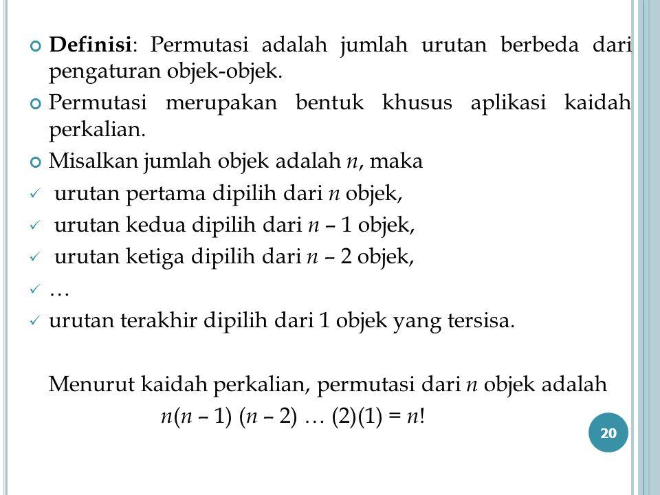 Definisi : Permutasi adalah jumlah urutan berbeda dari pengaturan objek-objek. Permutasi merupakan bentuk khusus aplikasi kaidah perkalian. Misalkan j