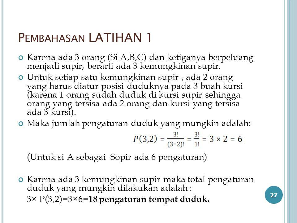 P EMBAHASAN LATIHAN 1 Karena ada 3 orang (Si A,B,C) dan ketiganya berpeluang menjadi supir, berarti ada 3 kemungkinan supir. Untuk setiap satu kemungk