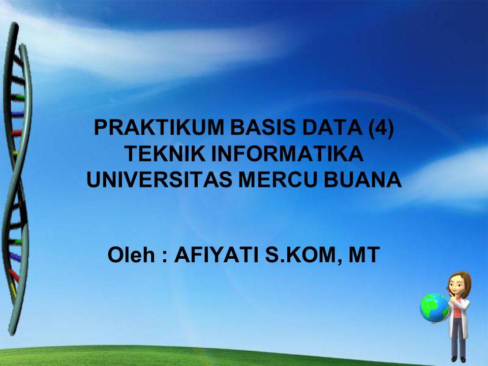 Oleh : AFIYATI S.KOM, MT PRAKTIKUM BASIS DATA (4) TEKNIK INFORMATIKA UNIVERSITAS MERCU BUANA