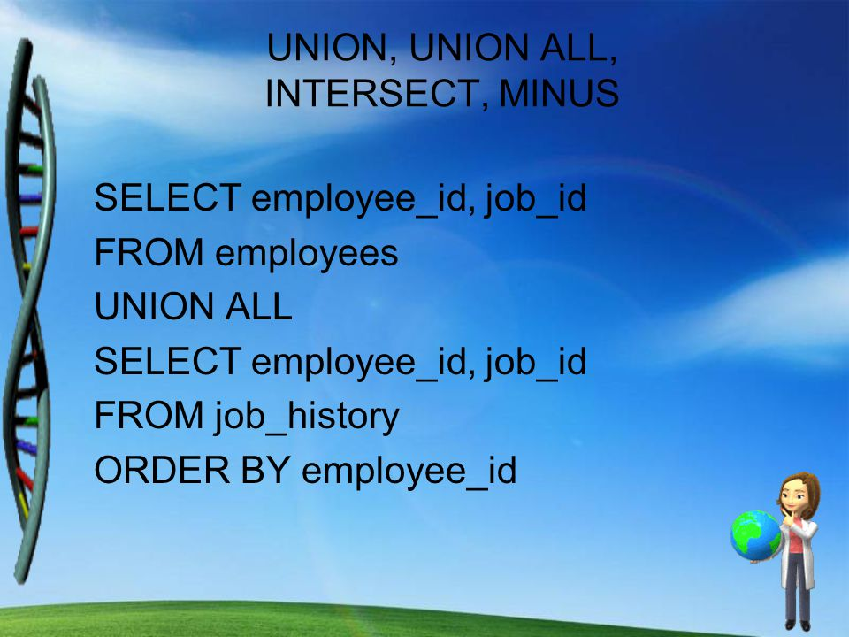 UNION, UNION ALL, INTERSECT, MINUS SELECT employee_id, job_id FROM employees UNION ALL SELECT employee_id, job_id FROM job_history ORDER BY employee_id