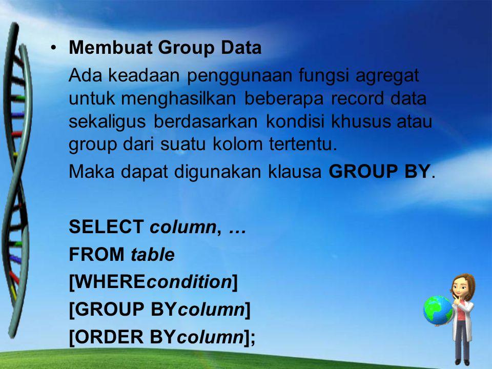 Membuat Group Data Ada keadaan penggunaan fungsi agregat untuk menghasilkan beberapa record data sekaligus berdasarkan kondisi khusus atau group dari