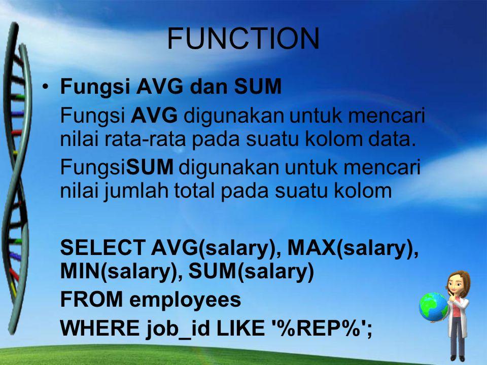 FUNCTION Fungsi AVG dan SUM Fungsi AVG digunakan untuk mencari nilai rata-rata pada suatu kolom data. FungsiSUM digunakan untuk mencari nilai jumlah t