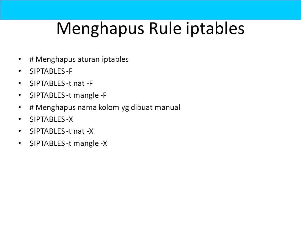 Menghapus Rule iptables # Menghapus aturan iptables $IPTABLES -F $IPTABLES -t nat -F $IPTABLES -t mangle -F # Menghapus nama kolom yg dibuat manual $I