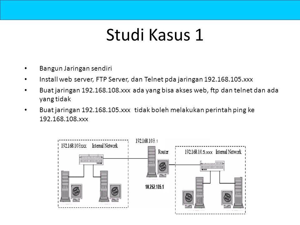 Studi Kasus 1 Bangun Jaringan sendiri Install web server, FTP Server, dan Telnet pda jaringan 192.168.105.xxx Buat jaringan 192.168.108.xxx ada yang bisa akses web, ftp dan telnet dan ada yang tidak Buat jaringan 192.168.105.xxx tidak boleh melakukan perintah ping ke 192.168.108.xxx