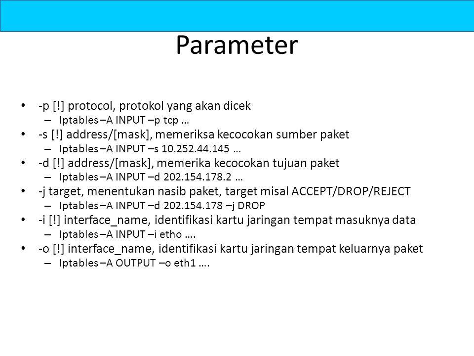 Parameter -p [!] protocol, protokol yang akan dicek – Iptables –A INPUT –p tcp … -s [!] address/[mask], memeriksa kecocokan sumber paket – Iptables –A INPUT –s 10.252.44.145 … -d [!] address/[mask], memerika kecocokan tujuan paket – Iptables –A INPUT –d 202.154.178.2 … -j target, menentukan nasib paket, target misal ACCEPT/DROP/REJECT – Iptables –A INPUT –d 202.154.178 –j DROP -i [!] interface_name, identifikasi kartu jaringan tempat masuknya data – Iptables –A INPUT –i etho ….