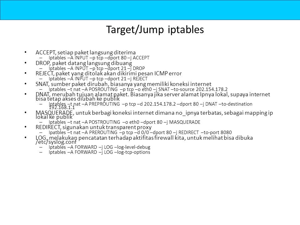 Target/Jump iptables ACCEPT, setiap paket langsung diterima – Iptables –A INPUT –p tcp –dport 80 –j ACCEPT DROP, paket datang langsung dibuang – Iptables –A INPUT –p tcp –dport 21 –j DROP REJECT, paket yang ditolak akan dikirimi pesan ICMP error – Iptables –A INPUT –p tcp –dport 21 –j REJECT SNAT, sumber paket dirubah, biasanya yang memiliki koneksi internet – Iptables –t nat –A POSROUTING –p tcp –o eth0 –j SNAT –to-source 202.154.178.2 DNAT, merubah tujuan alamat paket.