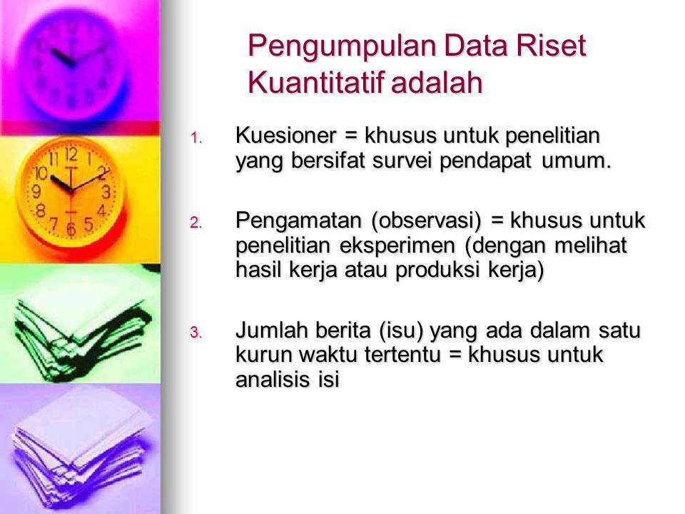 Pengumpulan Data Riset Kuantitatif adalah 1. K uesioner = khusus untuk penelitian yang bersifat survei pendapat umum. 2. P engamatan (observasi) = khu