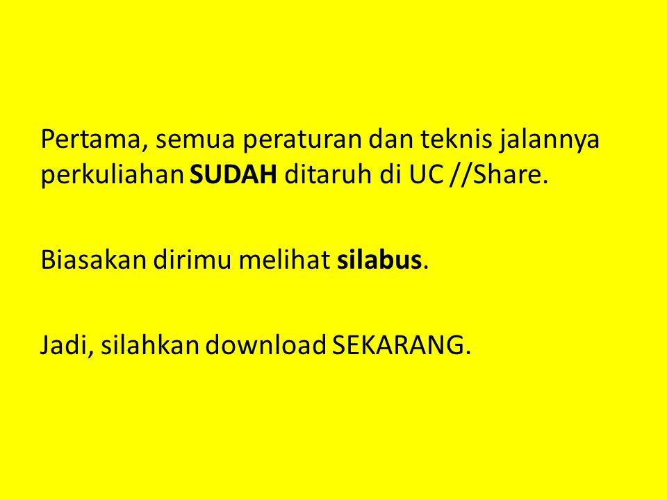 Pertama, semua peraturan dan teknis jalannya perkuliahan SUDAH ditaruh di UC //Share. Biasakan dirimu melihat silabus. Jadi, silahkan download SEKARAN