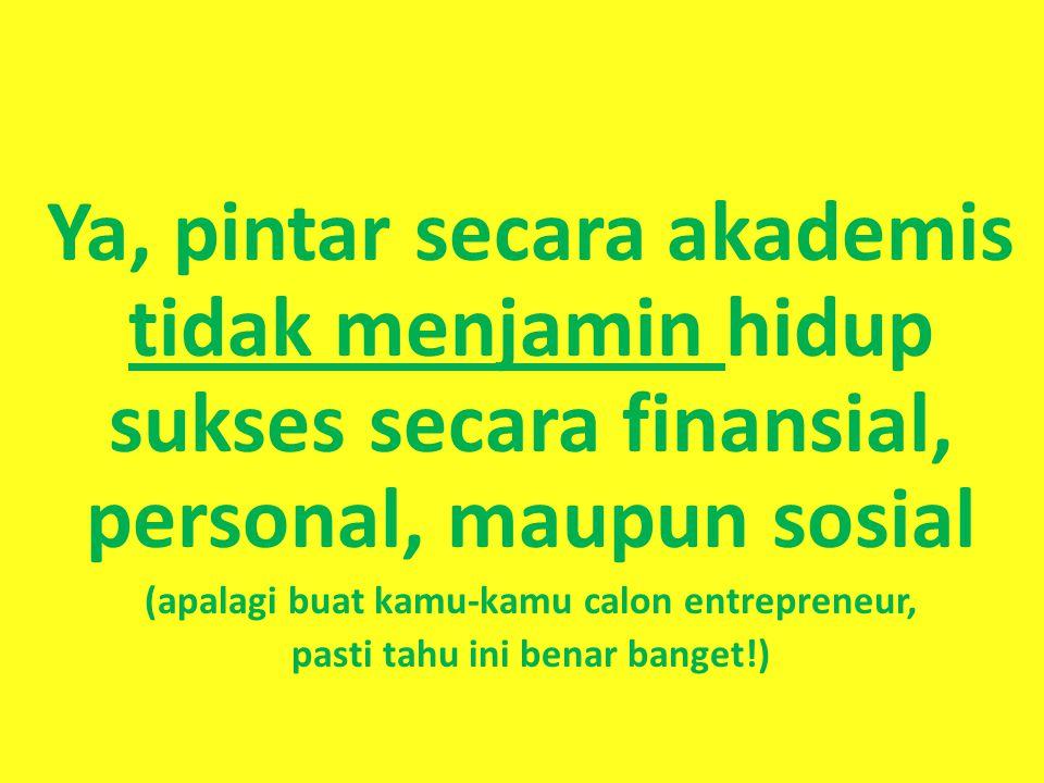 Ya, pintar secara akademis tidak menjamin hidup sukses secara finansial, personal, maupun sosial (apalagi buat kamu-kamu calon entrepreneur, pasti tah